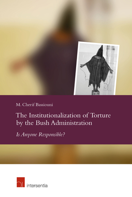 The Institutionalization of Torture by the Bush Administration: Is Anyone Responsible? - Bassiouni, M Cherif
