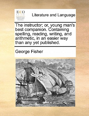 The Instructor; Or, Young Man's Best Companion. Containing Spelling, Reading, Writing, and Arithmetic, in an Easier Way Than Any Yet Published. - Fisher, George