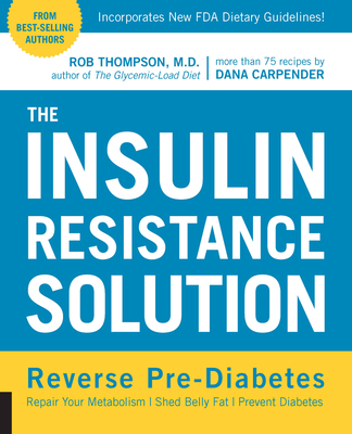 The Insulin Resistance Solution: Repair Your Damaged Metabolism, Shed Belly Fat, and Prevent Diabetes - Thompson, Rob, and Carpender, Dana