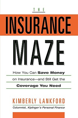 The Insurance Maze: How You Can Save Money on Insurance-And Still Get the Coverage You Need - Lankford, Kimberly