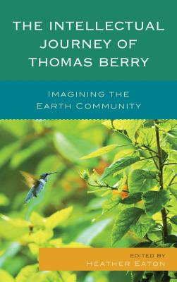 The Intellectual Journey of Thomas Berry: Imagining the Earth Community - Eaton, Heather (Editor), and Brown, Brian (Contributions by), and Chapple, Christopher Key (Contributions by)