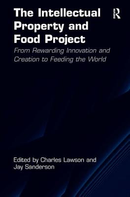 The Intellectual Property and Food Project: From Rewarding Innovation and Creation to Feeding the World - Lawson, Charles, and Sanderson, Jay