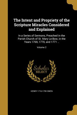 The Intent and Propriety of the Scripture Miracles Considered and Explained: In a Series of Sermons, Preached in the Parish Church of St. Mary Le-Bow, in the Years 1769, 1770, and 1771 ..; Volume 2 - Owen, Henry 1716-1795