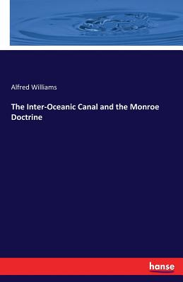 The Inter-Oceanic Canal and the Monroe Doctrine - Williams, Alfred