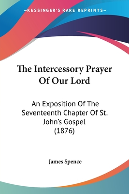 The Intercessory Prayer of Our Lord: An Exposition of the Seventeenth Chapter of St. John's Gospel (1876) - Spence, James