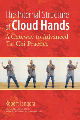The Internal Structure of Cloud Hands: A Gateway to Advanced T'ai Chi Practice - Tangora, Robert E, and Gelb, Michael J (Foreword by)