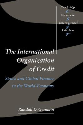 The International Organization of Credit: States and Global Finance in the World-Economy - Germain, Randall D, and Randall D, Germain, and Smith, Steve (Editor)