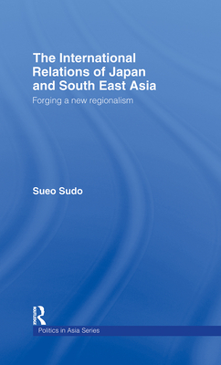 The International Relations of Japan and South East Asia: Forging a New Regionalism - Sudo, Sueo