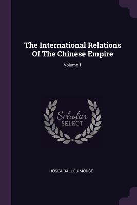 The International Relations of the Chinese Empire; Volume 1 - Morse, Hosea Ballou