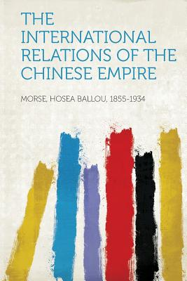 The International Relations of the Chinese Empire - 1855-1934, Morse Hosea Ballou (Creator)
