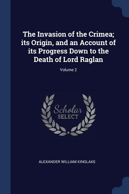 The Invasion of the Crimea; Its Origin, and an Account of Its Progress Down to the Death of Lord Raglan; Volume 2 - Kinglake, Alexander William