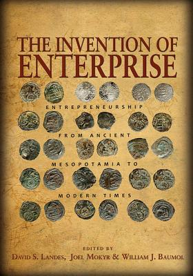 The Invention of Enterprise: Entrepreneurship from Ancient Mesopotamia to Modern Times - Landes, David S. (Editor), and Mokyr, Joel (Editor), and Baumol, William J. (Editor)