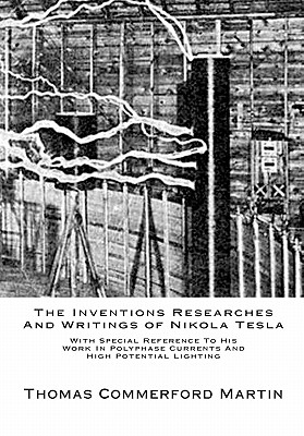 The Inventions Researches And Writings of Nikola Tesla: With Special Reference To His Work In Polyphase Currents And High Potential Lighting - Martin, Thomas Commerford