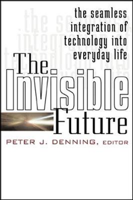 The Invisible Future: The Seamless Integration of Technology Into Everyday Life - Denning, Peter J (Editor)