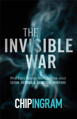 The Invisible War: What Every Believer Needs to Know about Satan, Demons, and Spiritual Warfare - Ingram, Chip