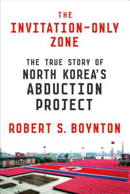 The Invitation-Only Zone: The True Story of North Korea's Abduction Project - Boynton, Robert S