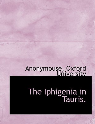 The Iphigenia in Tauris. - Anonymouse, and Oxford University, University (Creator)