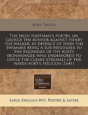 The Irish Footman's Poetry, Or, George the Rvnner Against Henry the Walker, in Defence of Iohn the Swimmer Being a Sur-Rejoinder to the Rejoinder of the Rusty Ironmonger Who Endeavored to Defile the Cleare Streames of the Water-Poet's Helicon (1641) - Taylor, John