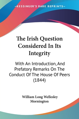The Irish Question Considered in Its Integrity: With an Introduction, and Prefatory Remarks on the Conduct of the House of Peers (1844) - Mornington, William Long Wellesley