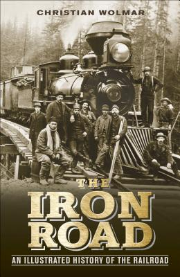 The Iron Road: An Illustrated History of the Railroad - Wolmar, Christian