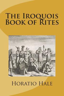 The Iroquois Book of Rites - Hale, Horatio