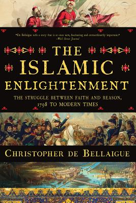 The Islamic Enlightenment: The Struggle Between Faith and Reason, 1798 to Modern Times - De Bellaigue, Christopher