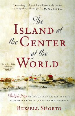 The Island at the Center of the World: The Epic Story of Dutch Manhattan and the Forgotten Colony That Shaped America - Shorto, Russell