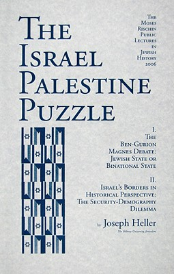 The Israel Palestine Puzzle: I. the Ben-Gurion Magnes Debate: Jewish State or Binational State; II. Israel's Borders in Historical Perspective: The Security-Demography Dilemma - Heller, Joseph, and Rischin, Moses (Foreword by)