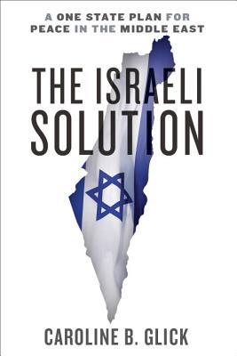 The Israeli Solution: A One-State Plan for Peace in the Middle East - Glick, Caroline