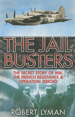 The Jail Busters: The Secret Story of MI6, the French Resistance and Operation Jericho - Lyman, Robert