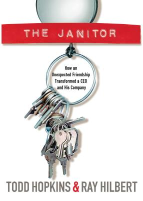 The Janitor: How an Unexpected Friendship Transformed a CEO and His Company - Hopkins, Todd, and Hilbert, Ray