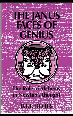 The Janus Faces of Genius: The Role of Alchemy in Newton's Thought - Dobbs, Betty J
