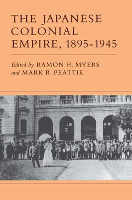 The Japanese Colonial Empire, 1895-1945 - Myers, Ramon H (Editor), and Peattie, Mark R (Editor)