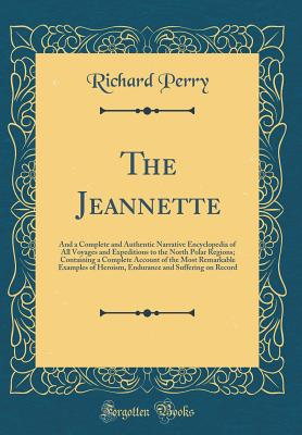 The Jeannette: And a Complete and Authentic Narrative Encyclopedia of All Voyages and Expeditions to the North Polar Regions; Containing a Complete Account of the Most Remarkable Examples of Heroism, Endurance and Suffering on Record (Classic Reprint) - Perry, Richard