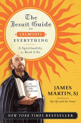 The Jesuit Guide to (Almost) Everything: A Spirituality for Real Life - Martin, James