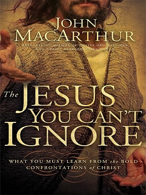 The Jesus You Can't Ignore: What You Must Learn from the Bold Confrontations of Christ - MacArthur, John