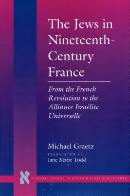 The Jews in Nineteenth-Century France: From the French Revolution to the Alliance Israalite Universelle - Graetz, Michael