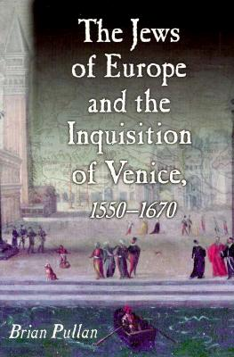 The Jews of Europe and the Inquisition of Venice: 1550-1620 - Pullan, Brian