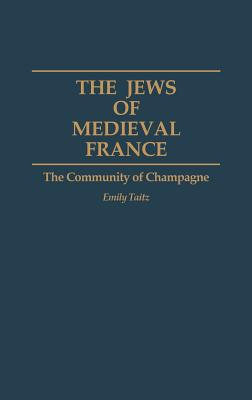 The Jews of Medieval France: The Community of Champagne - Taitz, Emily, Dr.