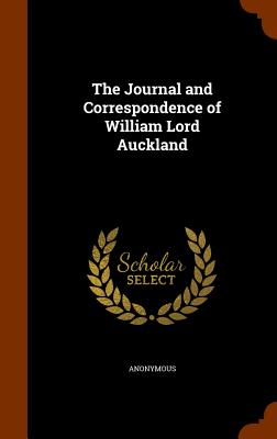 The Journal and Correspondence of William Lord Auckland - Anonymous
