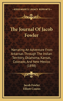 The Journal of Jacob Fowler: Narrating an Adventure from Arkansas Through the Indian Territory, Oklahoma, Kansas, Colorado, and New Mexico, to the - Fowler, Jacob