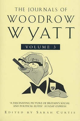 The Journals of Woodrow Wyatt: From Major to Blair v.3 - Wyatt, Woodrow, and Curtis, Sarah (Volume editor), and Sarah, Curtis