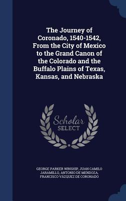 The Journey of Coronado, 1540-1542, from the City of Mexico to the Grand Canon of the Colorado and the Buffalo Plains of Texas, Kansas, and Nebraska - Winship, George Parker, and Jaramillo, Juan Camilo, and Mendoza, Antonio De