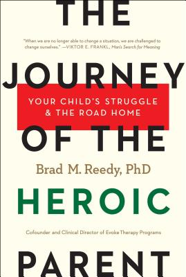 The Journey of the Heroic Parent: Your Child's Struggle & the Road Home - Reedy Phd, Brad M