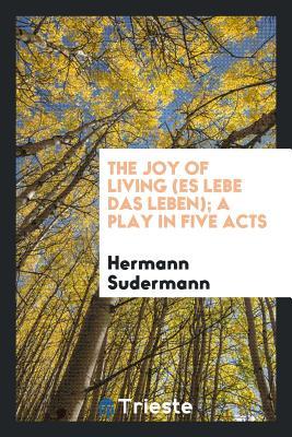 The Joy of Living (Es Lebe Das Leben); A Play in Five Acts - Sudermann, Hermann