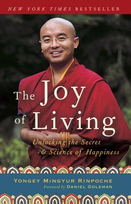 The Joy of Living: Unlocking the Secret and Science of Happiness - Rinpoche, Yongey Mingyur, and Swanson, Eric, and Goleman, Daniel, Prof. (Foreword by)
