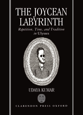 The Joycean Labyrinth: Repetition, Time, and Tradition in Ulysses - Kumar, Udaya