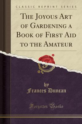 The Joyous Art of Gardening a Book of First Aid to the Amateur - Duncan, Frances