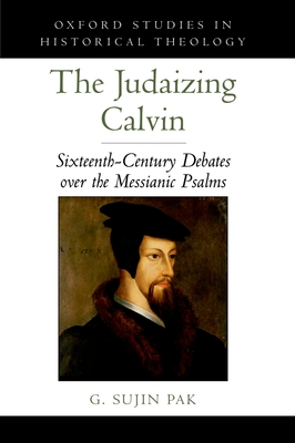 The Judaizing Calvin: Sixteenth-Century Debates Over the Messianic Psalms - Pak, G Sujin