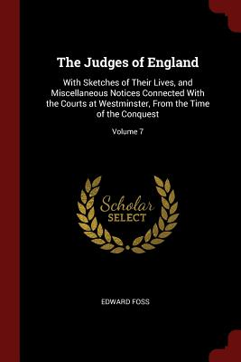 The Judges of England: With Sketches of Their Lives, and Miscellaneous Notices Connected with the Courts at Westminster, from the Time of the Conquest; Volume 7 - Foss, Edward